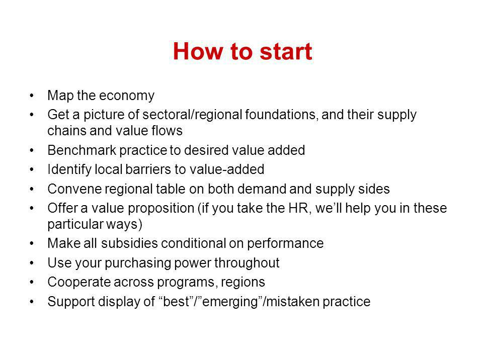 How to start Map the economy Get a picture of sectoral/regional foundations, and their supply chains and value flows Benchmark practice to desired value added Identify local barriers to value-added Convene regional table on both demand and supply sides Offer a value proposition (if you take the HR, well help you in these particular ways) Make all subsidies conditional on performance Use your purchasing power throughout Cooperate across programs, regions Support display of best/emerging/mistaken practice