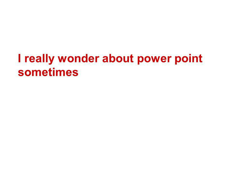 I really wonder about power point sometimes