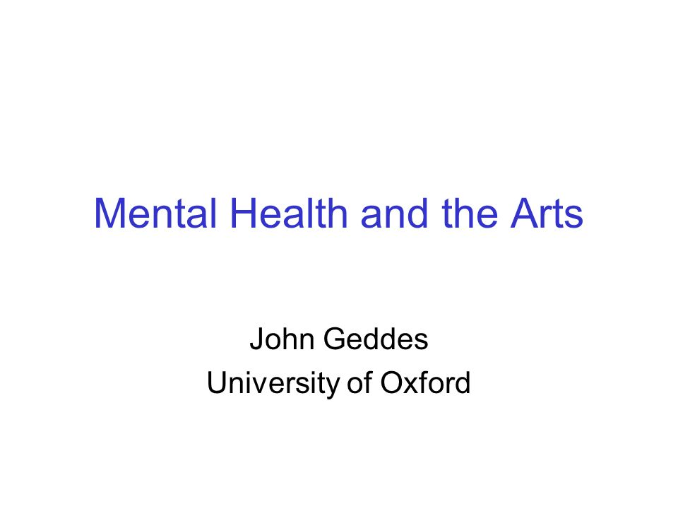 Mental Health and the Arts John Geddes University of Oxford