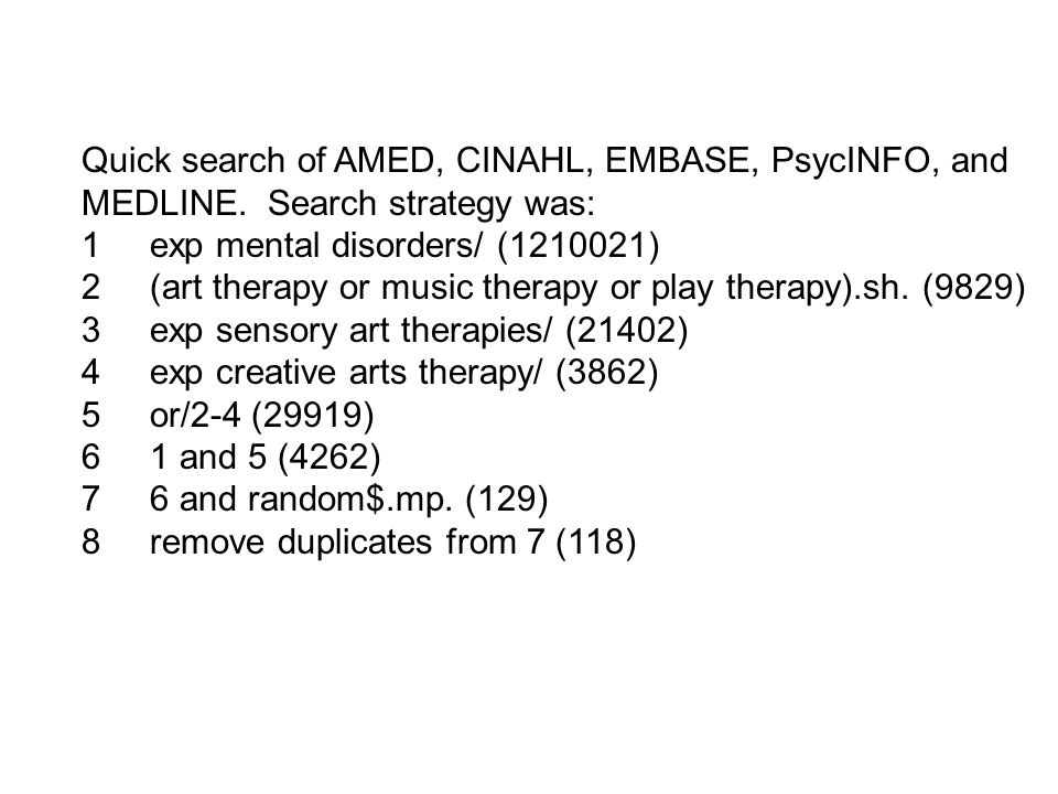 Quick search of AMED, CINAHL, EMBASE, PsycINFO, and MEDLINE. Search strategy was: 1 exp mental disorders/ (1210021) 2 (art therapy or music therapy or
