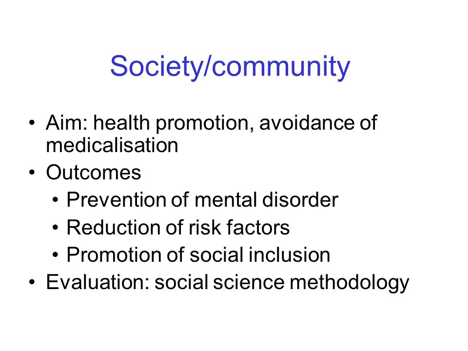 Society/community Aim: health promotion, avoidance of medicalisation Outcomes Prevention of mental disorder Reduction of risk factors Promotion of social inclusion Evaluation: social science methodology