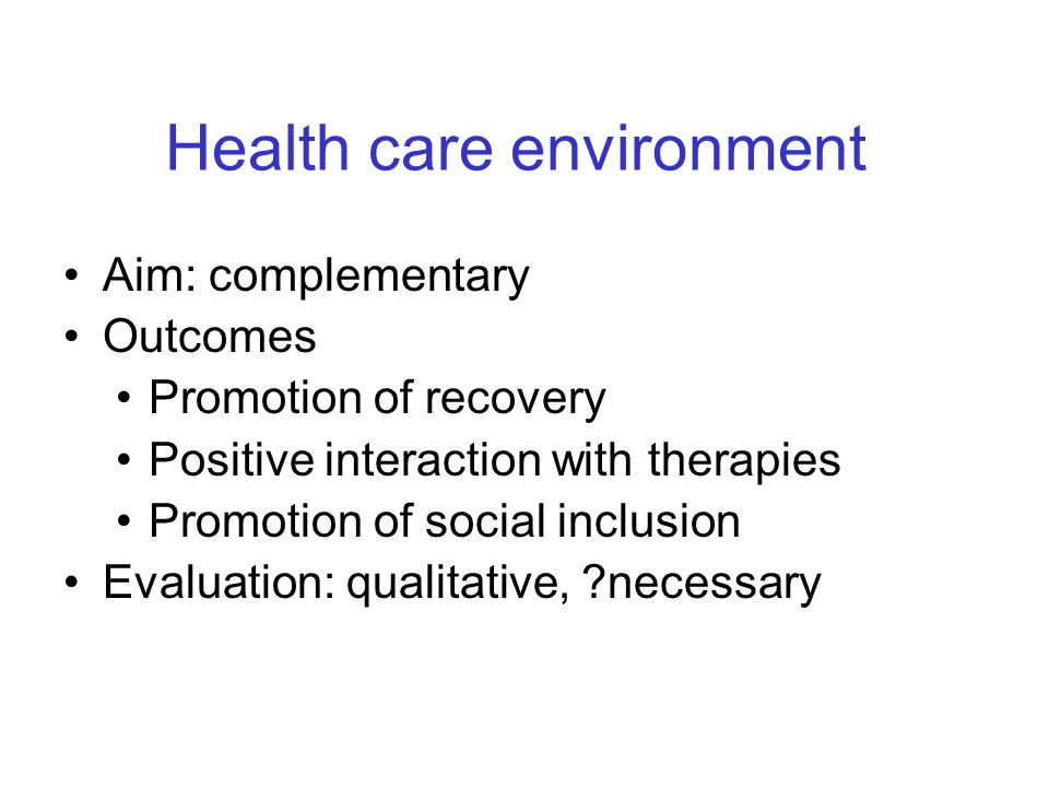 Health care environment Aim: complementary Outcomes Promotion of recovery Positive interaction with therapies Promotion of social inclusion Evaluation: qualitative, necessary