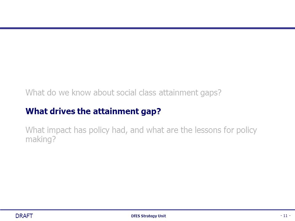 - 11 - DfES Strategy Unit DRAFT What do we know about social class attainment gaps? What drives the attainment gap? What impact has policy had, and wh