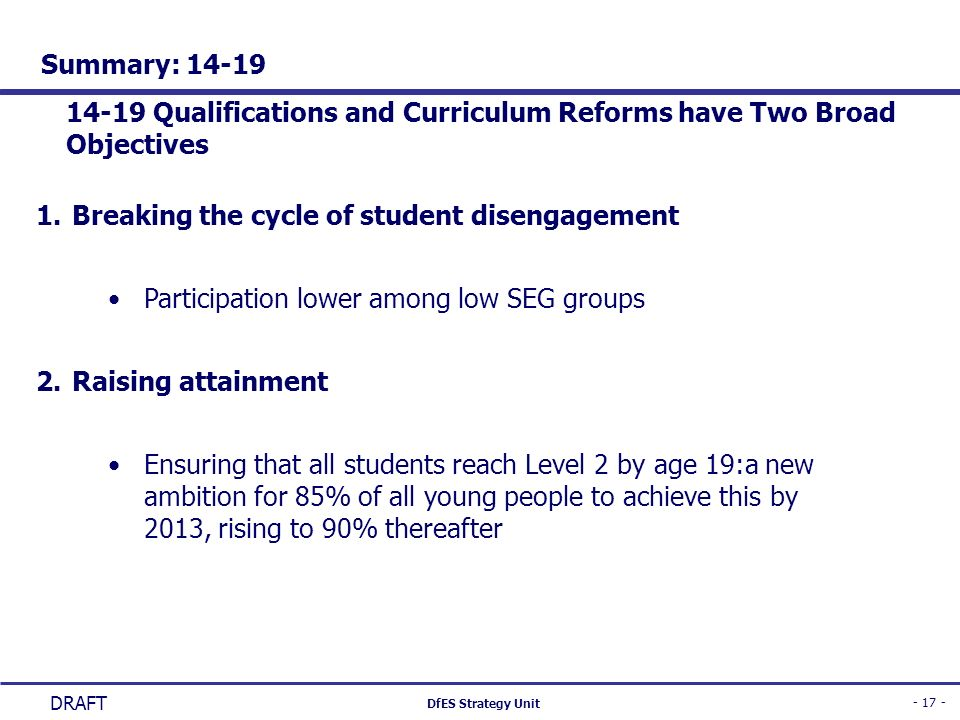 - 17 - DfES Strategy Unit DRAFT Summary: 14-19 14-19 Qualifications and Curriculum Reforms have Two Broad Objectives 1.Breaking the cycle of student d