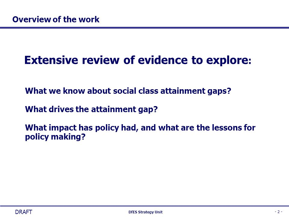 - 2 - DfES Strategy Unit DRAFT Overview of the work Extensive review of evidence to explore : What we know about social class attainment gaps? What dr