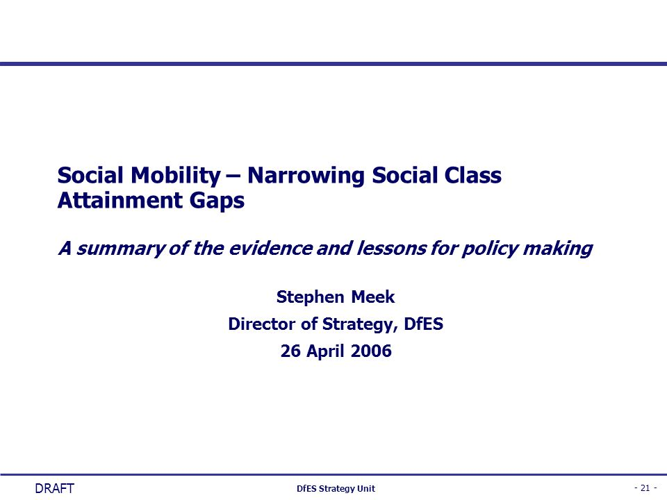 - 21 - DfES Strategy Unit DRAFT Social Mobility – Narrowing Social Class Attainment Gaps A summary of the evidence and lessons for policy making Steph
