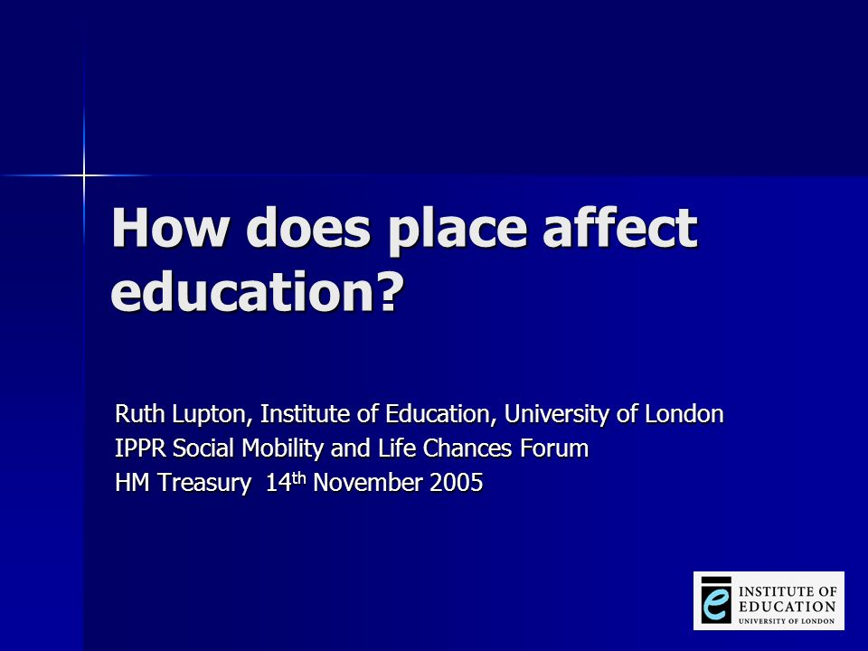 How does place affect education? Ruth Lupton, Institute of Education, University of London IPPR Social Mobility and Life Chances Forum HM Treasury 14