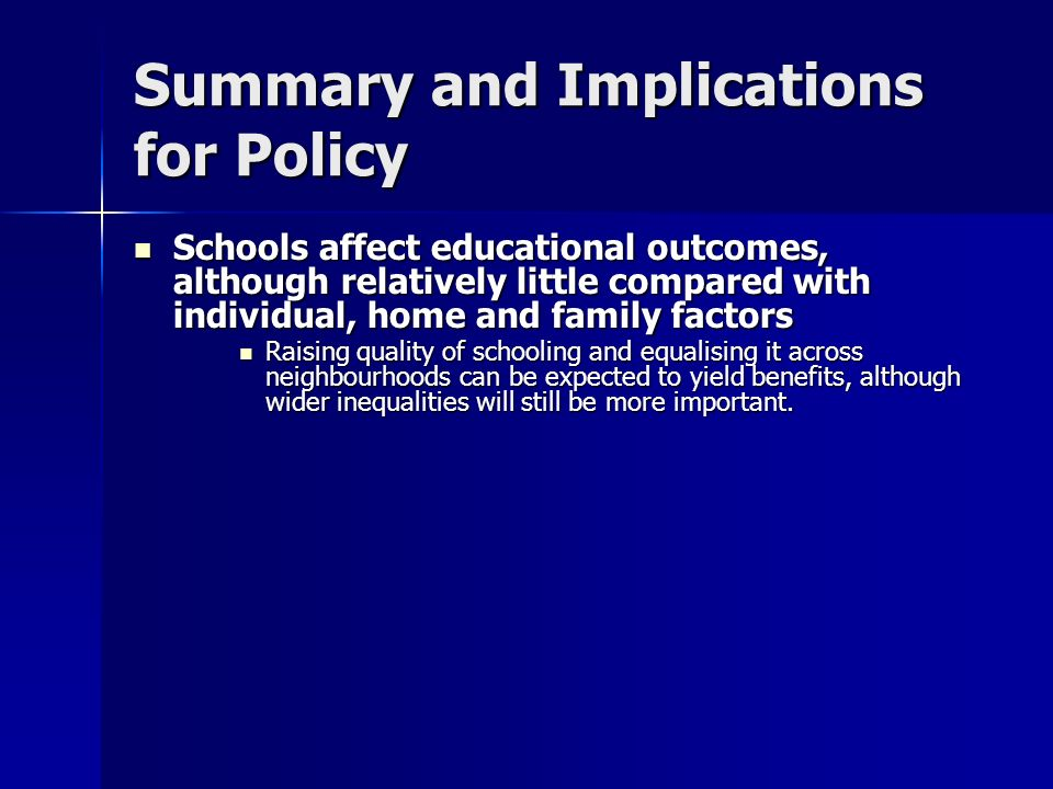Summary and Implications for Policy Schools affect educational outcomes, although relatively little compared with individual, home and family factors