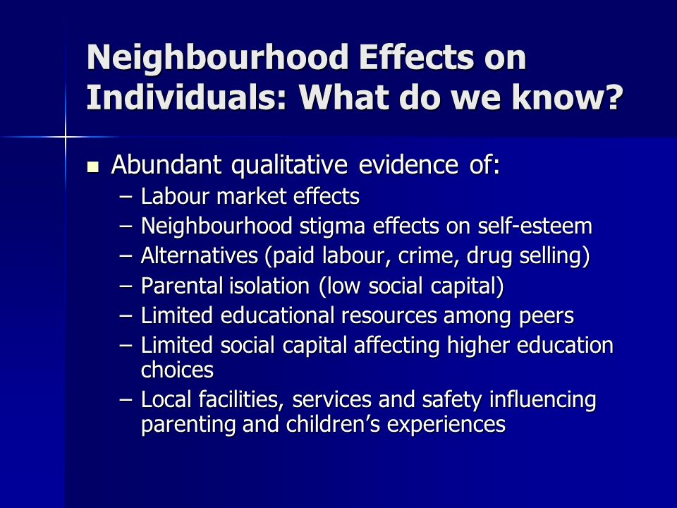 Neighbourhood Effects on Individuals: What do we know? Abundant qualitative evidence of: Abundant qualitative evidence of: –Labour market effects –Nei