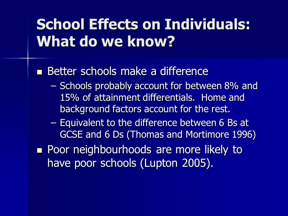 School Effects on Individuals: What do we know? Better schools make a difference Better schools make a difference –Schools probably account for betwee