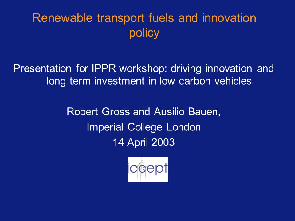 Renewable transport fuels and innovation policy Presentation for IPPR workshop: driving innovation and long term investment in low carbon vehicles Robert Gross and Ausilio Bauen, Imperial College London 14 April 2003