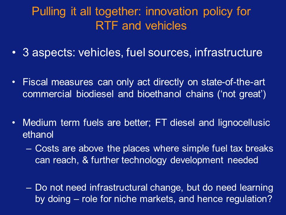 Pulling it all together: innovation policy for RTF and vehicles 3 aspects: vehicles, fuel sources, infrastructure Fiscal measures can only act directly on state-of-the-art commercial biodiesel and bioethanol chains (not great) Medium term fuels are better; FT diesel and lignocellusic ethanol –Costs are above the places where simple fuel tax breaks can reach, & further technology development needed –Do not need infrastructural change, but do need learning by doing – role for niche markets, and hence regulation?