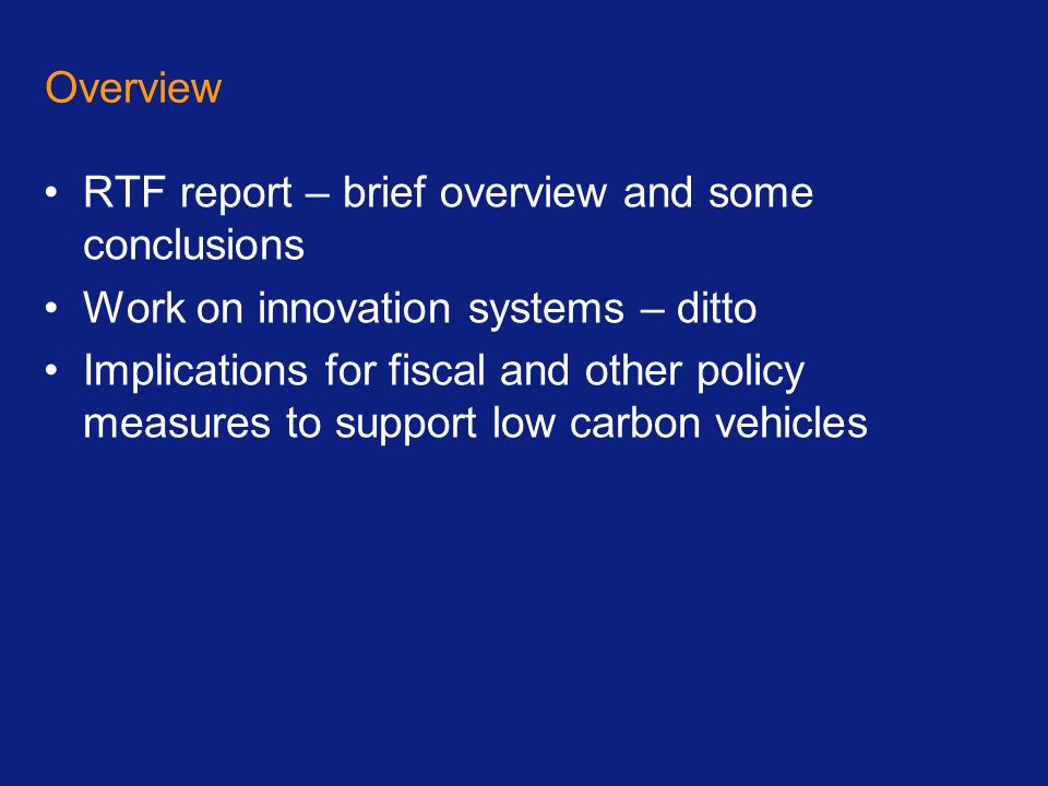 Overview RTF report – brief overview and some conclusions Work on innovation systems – ditto Implications for fiscal and other policy measures to support low carbon vehicles