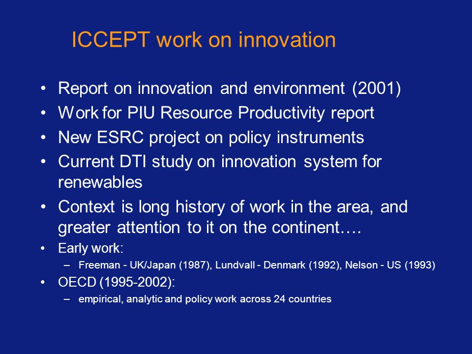 ICCEPT work on innovation Report on innovation and environment (2001) Work for PIU Resource Productivity report New ESRC project on policy instruments Current DTI study on innovation system for renewables Context is long history of work in the area, and greater attention to it on the continent….