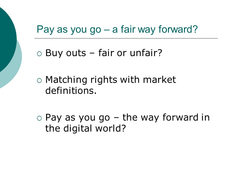 Pay as you go – a fair way forward. Buy outs – fair or unfair.