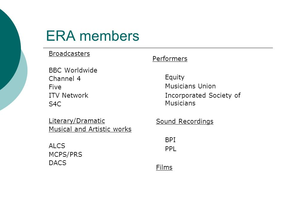 ERA members Broadcasters BBC Worldwide Channel 4 Five ITV Network S4C Literary/Dramatic Musical and Artistic works ALCS MCPS/PRS DACS Performers Equity Musicians Union Incorporated Society of Musicians Sound Recordings BPI PPL Films
