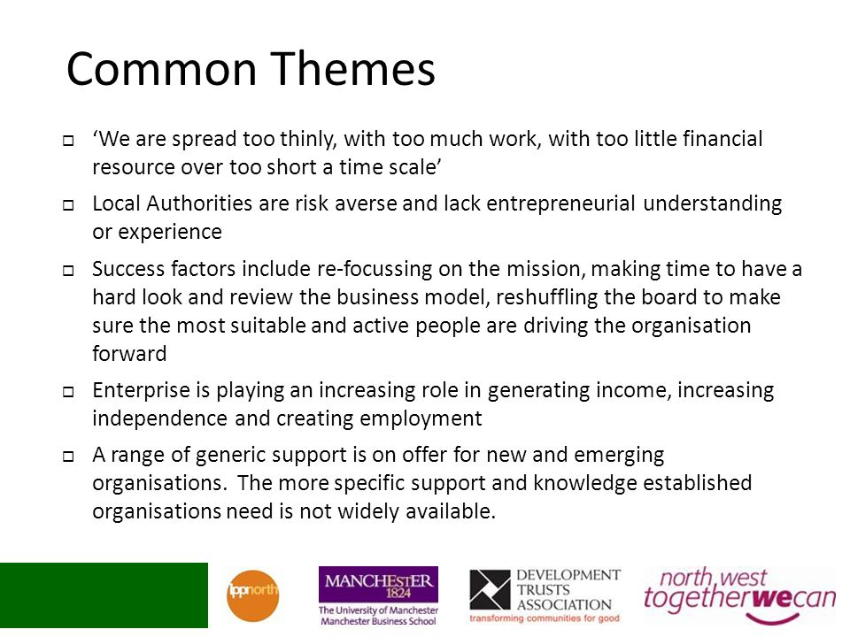Common Themes We are spread too thinly, with too much work, with too little financial resource over too short a time scale Local Authorities are risk averse and lack entrepreneurial understanding or experience Success factors include re-focussing on the mission, making time to have a hard look and review the business model, reshuffling the board to make sure the most suitable and active people are driving the organisation forward Enterprise is playing an increasing role in generating income, increasing independence and creating employment A range of generic support is on offer for new and emerging organisations.