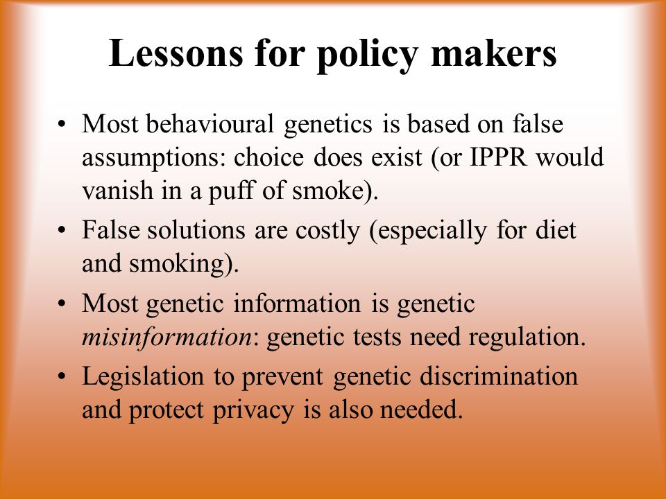 Lessons for policy makers Most behavioural genetics is based on false assumptions: choice does exist (or IPPR would vanish in a puff of smoke). False