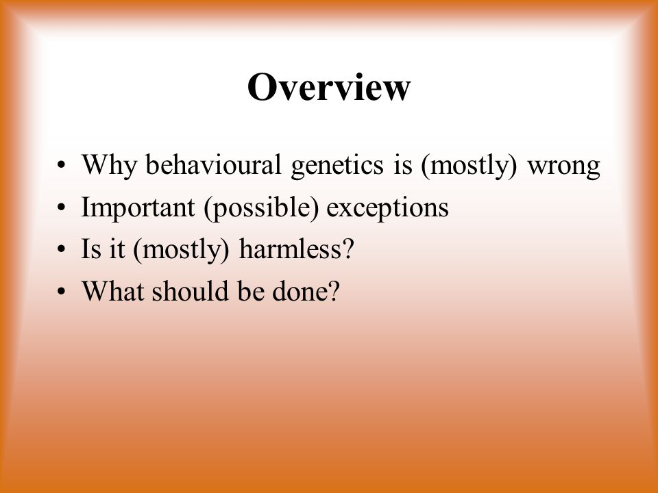 Overview Why behavioural genetics is (mostly) wrong Important (possible) exceptions Is it (mostly) harmless.