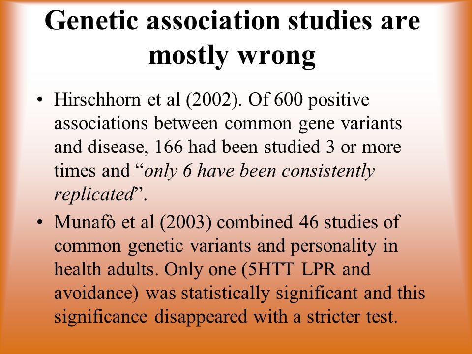 Genetic association studies are mostly wrong Hirschhorn et al (2002). Of 600 positive associations between common gene variants and disease, 166 had b