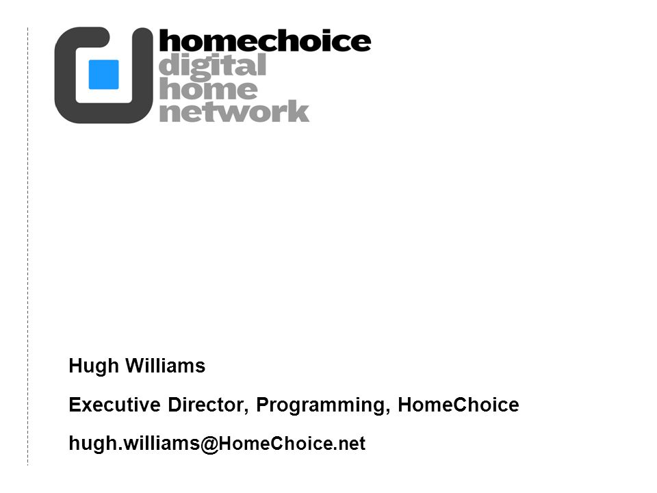 Hugh Williams Executive Director, Programming, HomeChoice hugh.williams @HomeChoice.net