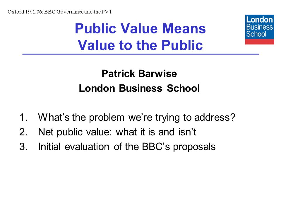 Public Value Means Value to the Public Patrick Barwise London Business School 1.Whats the problem were trying to address.