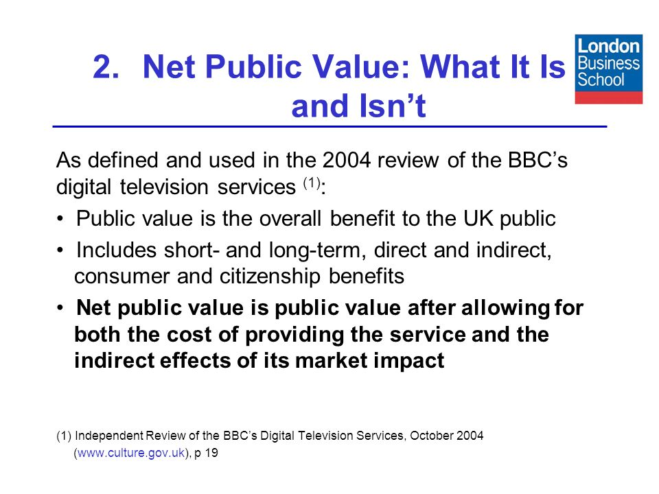 2.Net Public Value: What It Is and Isnt As defined and used in the 2004 review of the BBCs digital television services (1) : Public value is the overall benefit to the UK public Includes short- and long-term, direct and indirect, consumer and citizenship benefits Net public value is public value after allowing for both the cost of providing the service and the indirect effects of its market impact (1) Independent Review of the BBCs Digital Television Services, October 2004 (www.culture.gov.uk), p 19