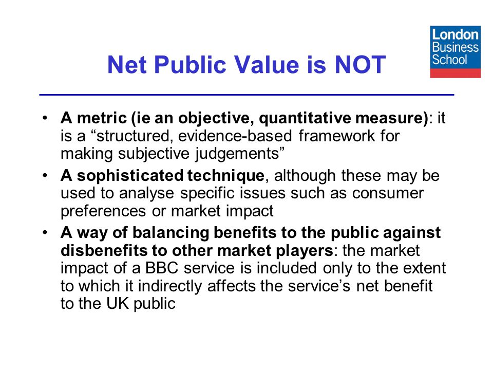 Net Public Value is NOT A metric (ie an objective, quantitative measure): it is a structured, evidence-based framework for making subjective judgements A sophisticated technique, although these may be used to analyse specific issues such as consumer preferences or market impact A way of balancing benefits to the public against disbenefits to other market players: the market impact of a BBC service is included only to the extent to which it indirectly affects the services net benefit to the UK public