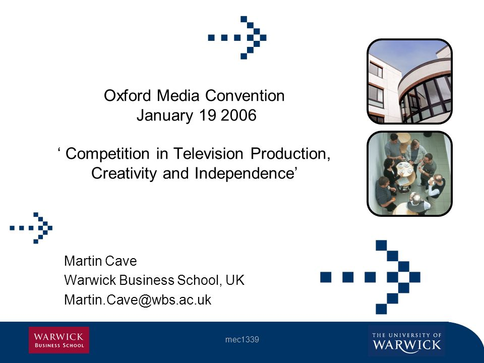 mec1339 Oxford Media Convention January 19 2006 Competition in Television Production, Creativity and Independence Martin Cave Warwick Business School, UK Martin.Cave@wbs.ac.uk
