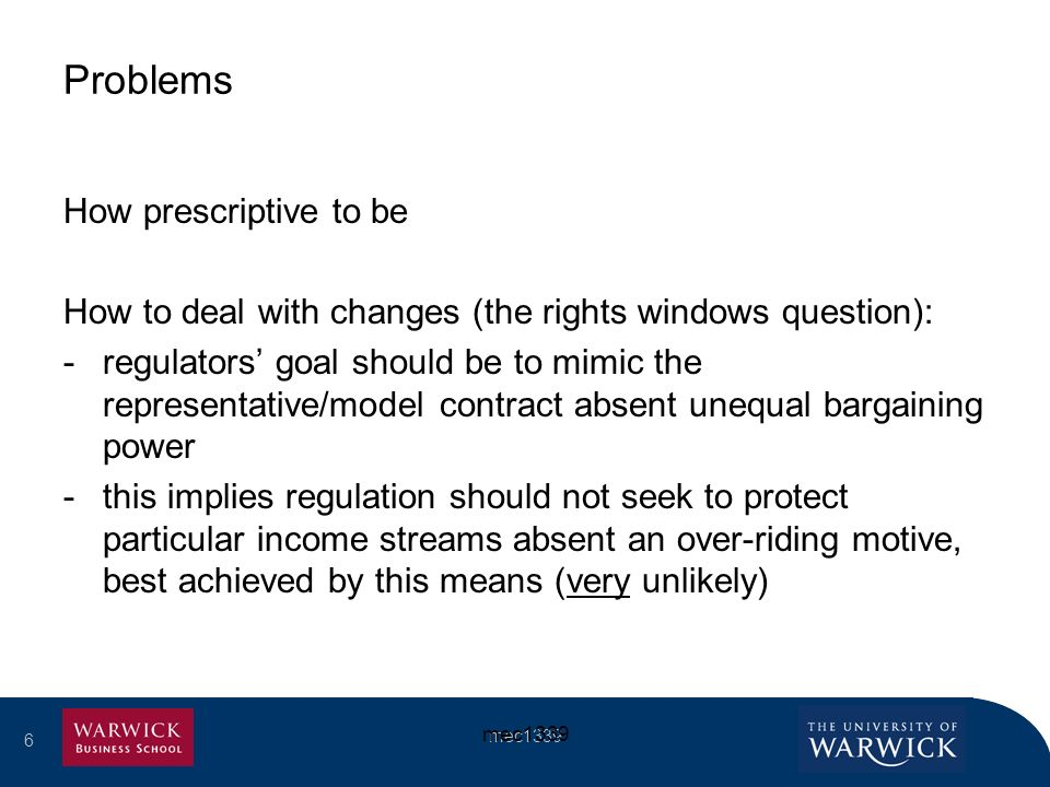 6 mec Problems How prescriptive to be How to deal with changes (the rights windows question): -regulators goal should be to mimic the representative/model contract absent unequal bargaining power -this implies regulation should not seek to protect particular income streams absent an over-riding motive, best achieved by this means (very unlikely)
