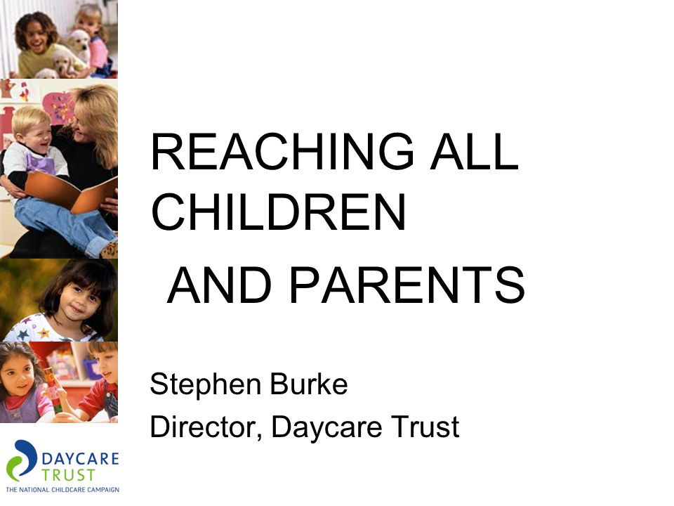 REACHING ALL CHILDREN AND PARENTS Stephen Burke Director, Daycare Trust