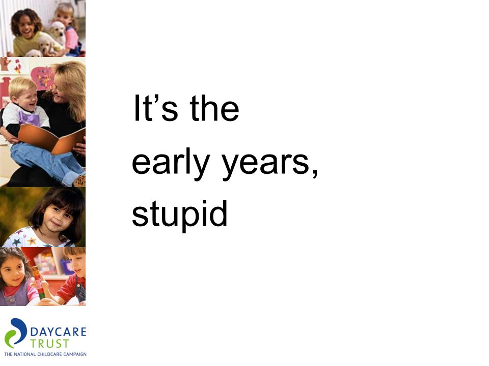 Its the early years, stupid