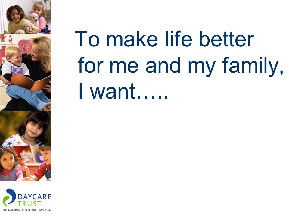 To make life better for me and my family, I want…..