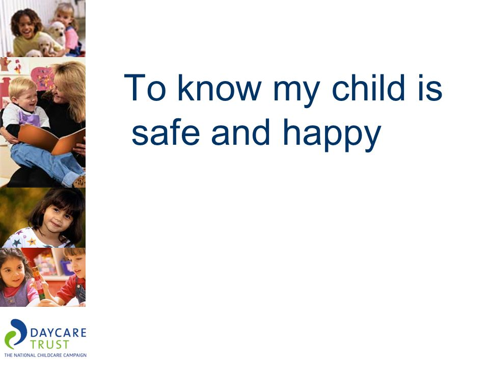 To know my child is safe and happy