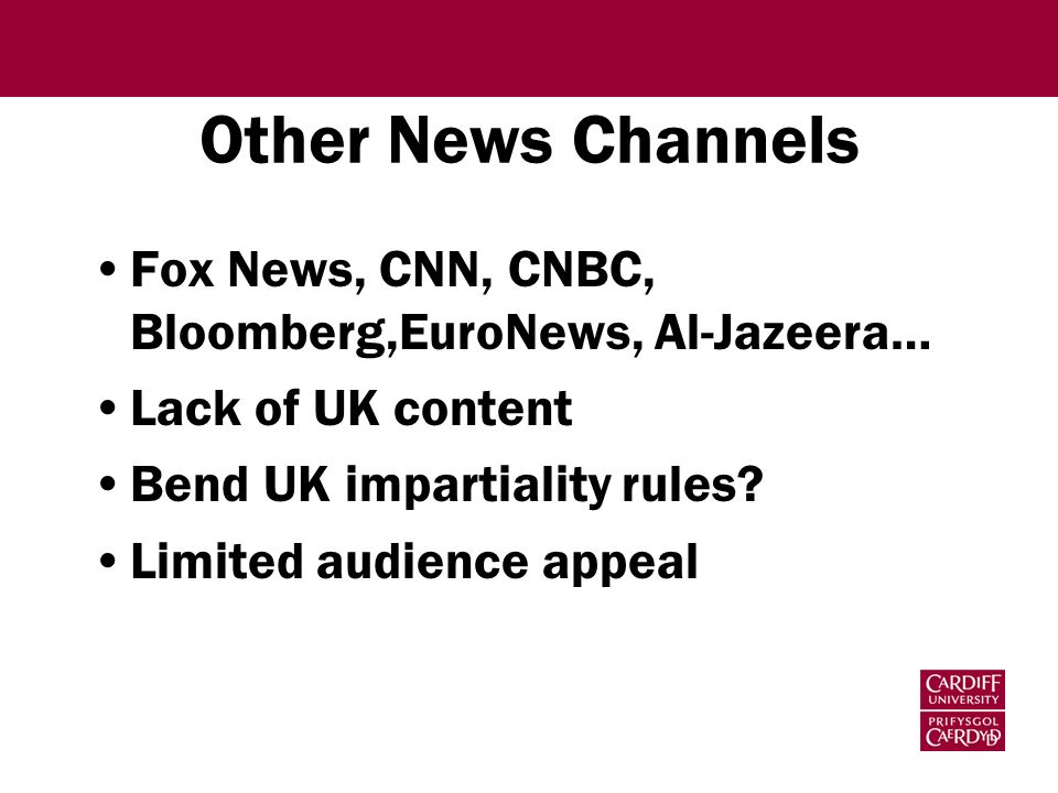 Other News Channels Fox News, CNN, CNBC, Bloomberg,EuroNews, Al-Jazeera… Lack of UK content Bend UK impartiality rules? Limited audience appeal