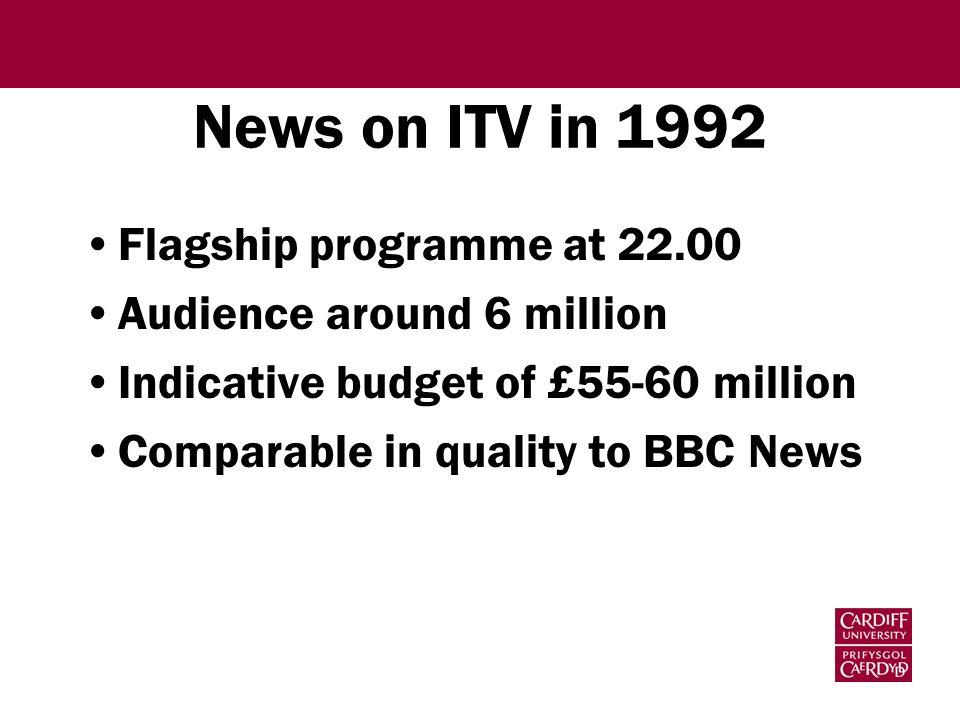 News on ITV in 1992 Flagship programme at 22.00 Audience around 6 million Indicative budget of £55-60 million Comparable in quality to BBC News