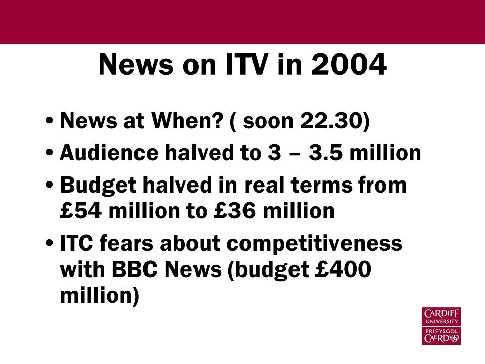 News - A Regulatory Fiasco Failure to enforce key public service obligations Inconsistent approach to News at Ten (1993, 1998, 2000, 2003..) Commercially inept – gifted BBC1 a competitive schedule