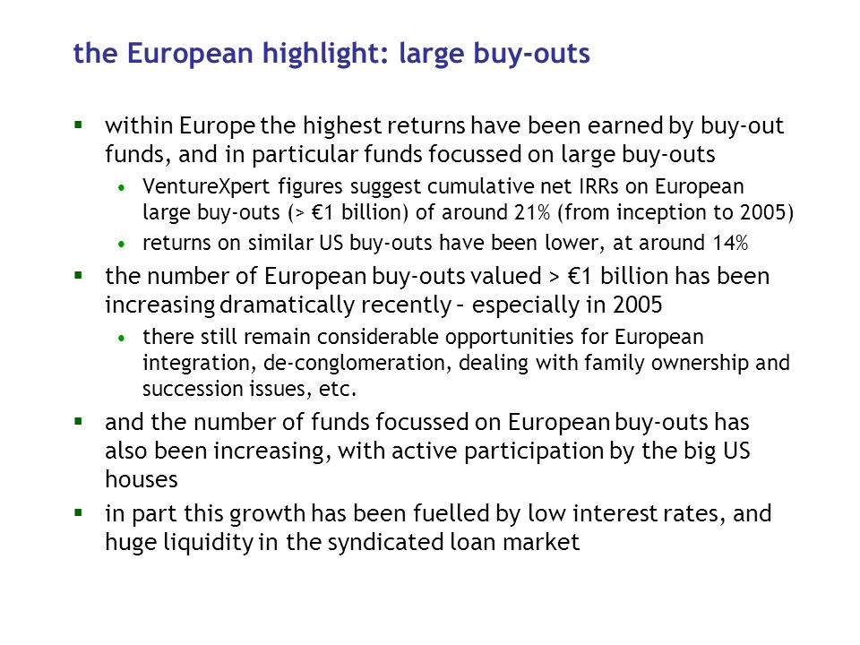the European highlight: large buy-outs within Europe the highest returns have been earned by buy-out funds, and in particular funds focussed on large buy-outs VentureXpert figures suggest cumulative net IRRs on European large buy-outs (> 1 billion) of around 21% (from inception to 2005) returns on similar US buy-outs have been lower, at around 14% the number of European buy-outs valued > 1 billion has been increasing dramatically recently – especially in 2005 there still remain considerable opportunities for European integration, de-conglomeration, dealing with family ownership and succession issues, etc.