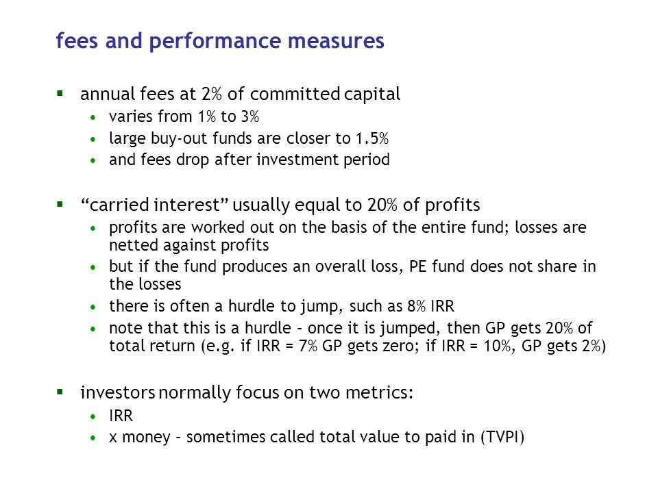 fees and performance measures annual fees at 2% of committed capital varies from 1% to 3% large buy-out funds are closer to 1.5% and fees drop after investment period carried interest usually equal to 20% of profits profits are worked out on the basis of the entire fund; losses are netted against profits but if the fund produces an overall loss, PE fund does not share in the losses there is often a hurdle to jump, such as 8% IRR note that this is a hurdle – once it is jumped, then GP gets 20% of total return (e.g.