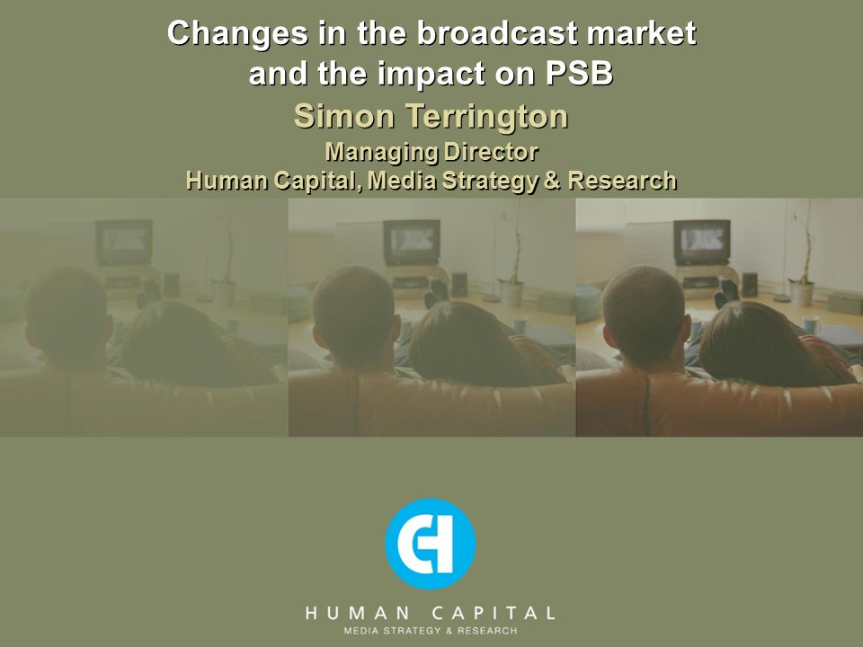Changes in the broadcast market and the impact on PSB Managing Director Human Capital, Media Strategy & Research Simon Terrington