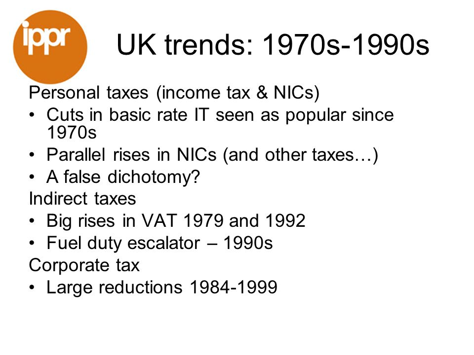 UK trends: 1970s-1990s Personal taxes (income tax & NICs) Cuts in basic rate IT seen as popular since 1970s Parallel rises in NICs (and other taxes…) A false dichotomy.