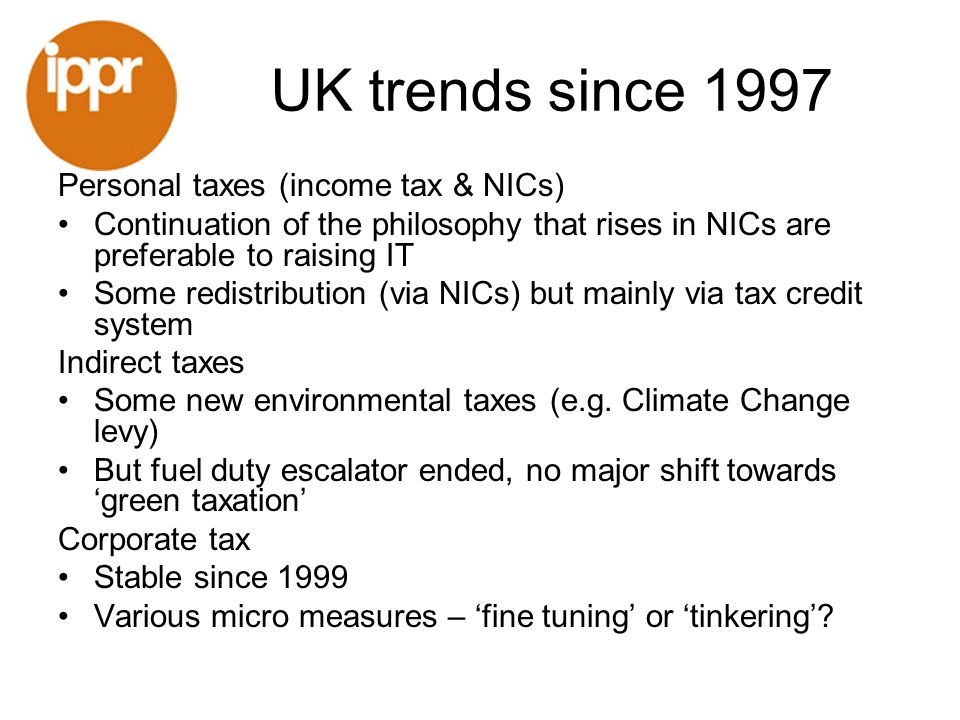 UK trends since 1997 Personal taxes (income tax & NICs) Continuation of the philosophy that rises in NICs are preferable to raising IT Some redistribu