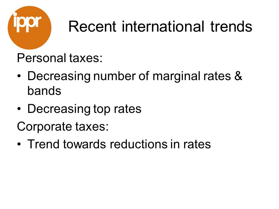 Recent international trends Personal taxes: Decreasing number of marginal rates & bands Decreasing top rates Corporate taxes: Trend towards reductions in rates