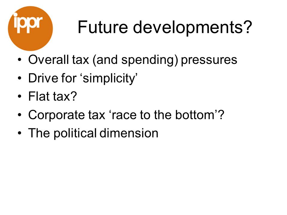 Future developments. Overall tax (and spending) pressures Drive for simplicity Flat tax.