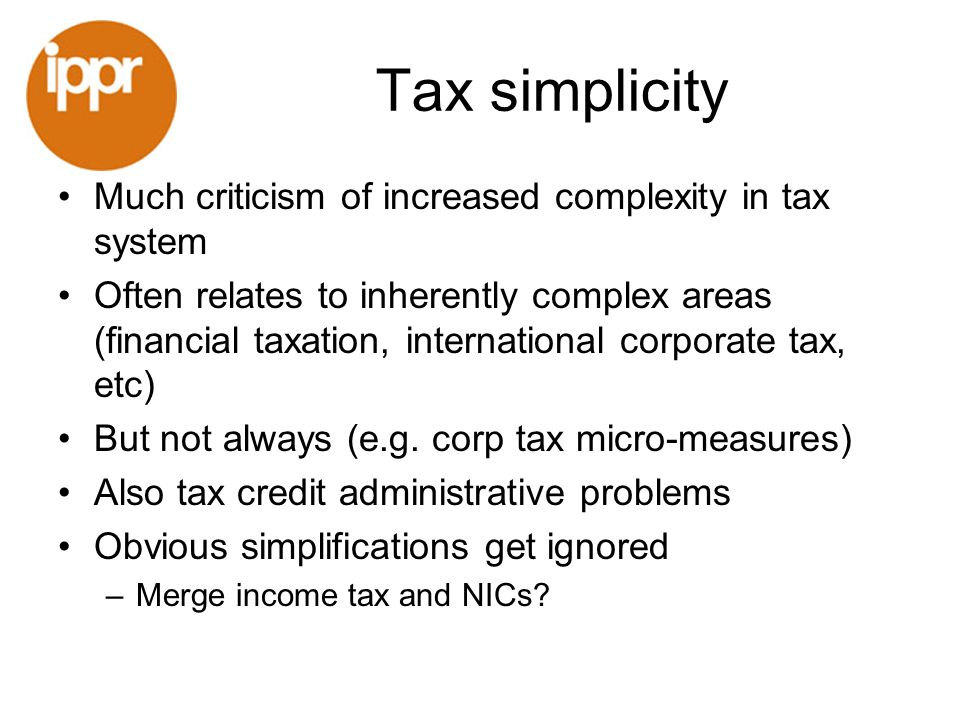 Tax simplicity Much criticism of increased complexity in tax system Often relates to inherently complex areas (financial taxation, international corporate tax, etc) But not always (e.g.