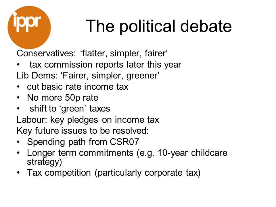 The political debate Conservatives: flatter, simpler, fairer tax commission reports later this year Lib Dems: Fairer, simpler, greener cut basic rate income tax No more 50p rate shift to green taxes Labour: key pledges on income tax Key future issues to be resolved: Spending path from CSR07 Longer term commitments (e.g.