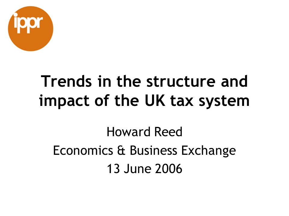 Trends in the structure and impact of the UK tax system Howard Reed Economics & Business Exchange 13 June 2006