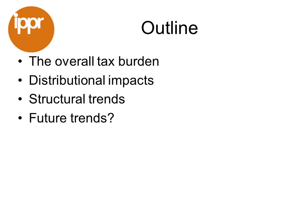 Outline The overall tax burden Distributional impacts Structural trends Future trends?