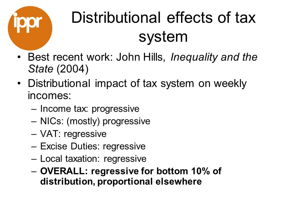 Distributional effects of tax system Best recent work: John Hills, Inequality and the State (2004) Distributional impact of tax system on weekly incom