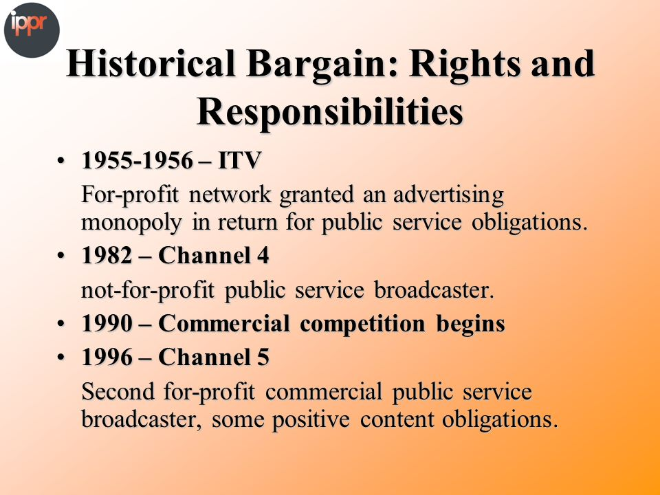 Historical Bargain: Rights and Responsibilities 1955-1956 – ITV1955-1956 – ITV For-profit network granted an advertising monopoly in return for public service obligations.